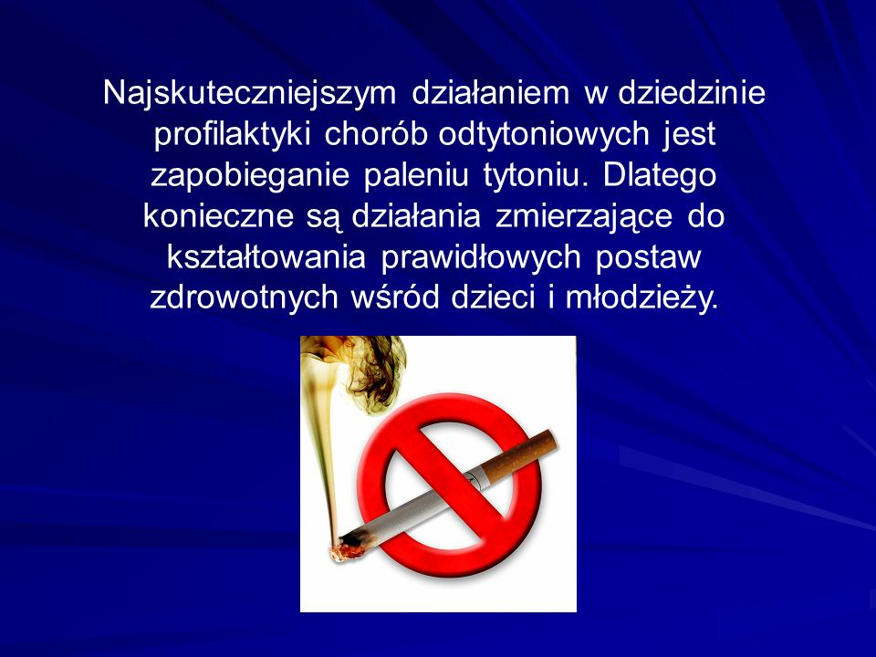 Najskuteczniejszym działaniem w dziedzinie profilaktyki chorób odtytoniowych jest zapobieganie paleniu tytoniu. Dlatego konieczne są działania zmierza