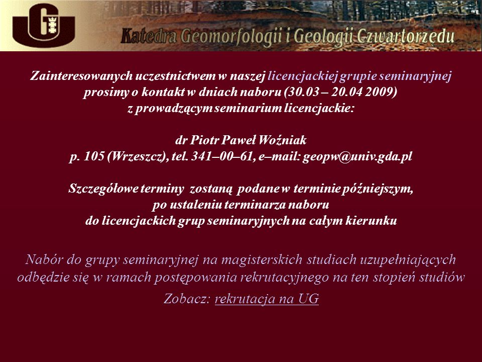 Zainteresowanych uczestnictwem w naszej licencjackiej grupie seminaryjnej prosimy o kontakt w dniach naboru (30.03 – 20.04 2009) z prowadzącym seminarium licencjackie: dr Piotr Paweł Woźniak p.