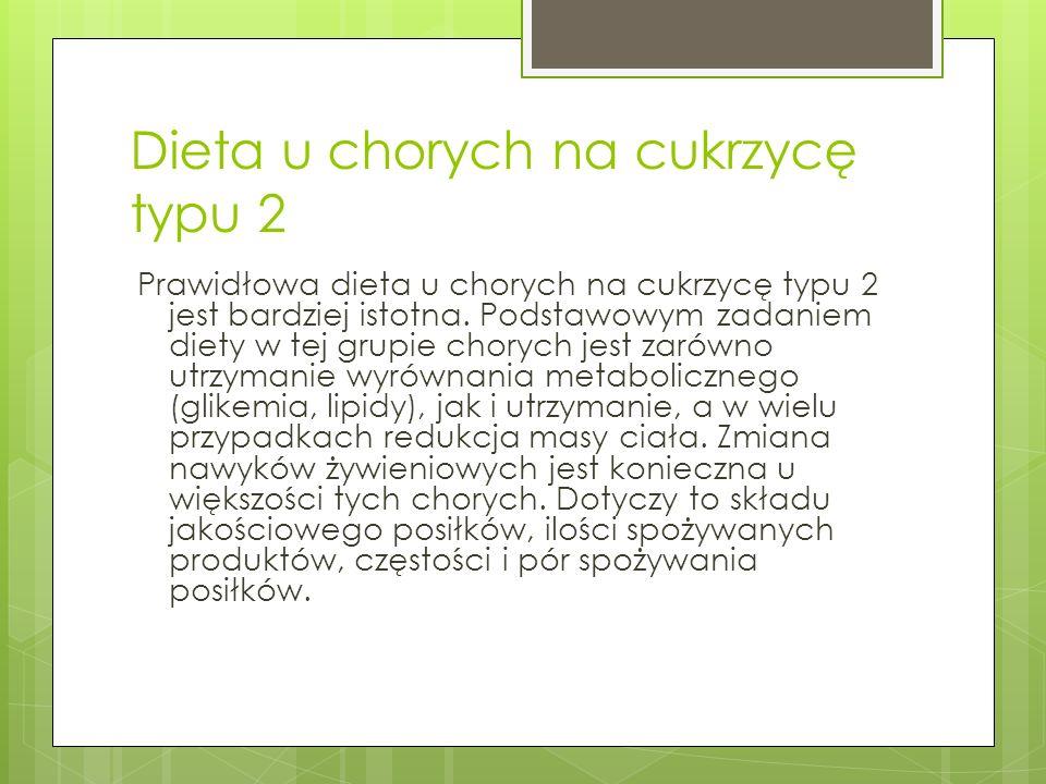 Dieta u chorych na cukrzycę typu 2 Prawidłowa dieta u chorych na cukrzycę typu 2 jest bardziej istotna. Podstawowym zadaniem diety w tej grupie choryc