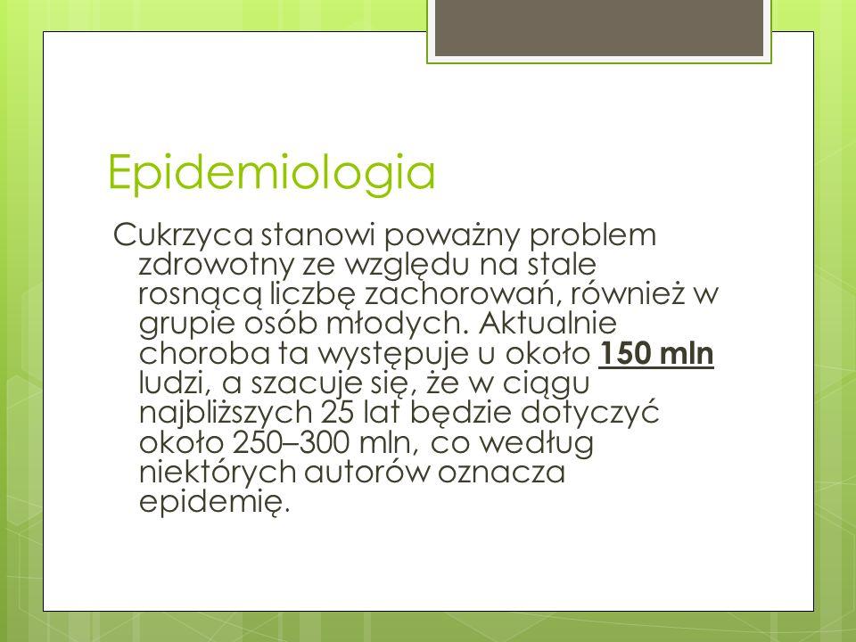 Epidemiologia Cukrzyca stanowi poważny problem zdrowotny ze względu na stale rosnącą liczbę zachorowań, również w grupie osób młodych. Aktualnie choro