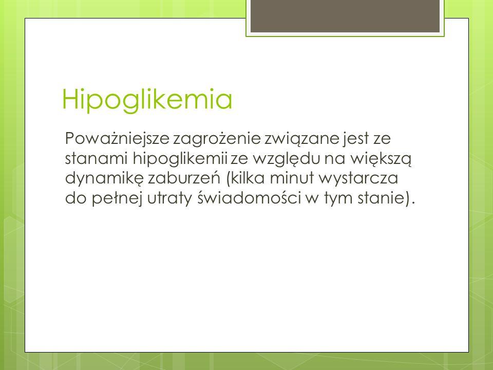 Hipoglikemia Poważniejsze zagrożenie związane jest ze stanami hipoglikemii ze względu na większą dynamikę zaburzeń (kilka minut wystarcza do pełnej ut