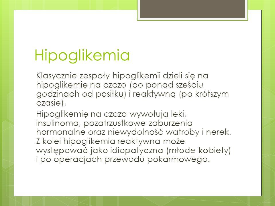 Hipoglikemia Klasycznie zespoły hipoglikemii dzieli się na hipoglikemię na czczo (po ponad sześciu godzinach od posiłku) i reaktywną (po krótszym czas