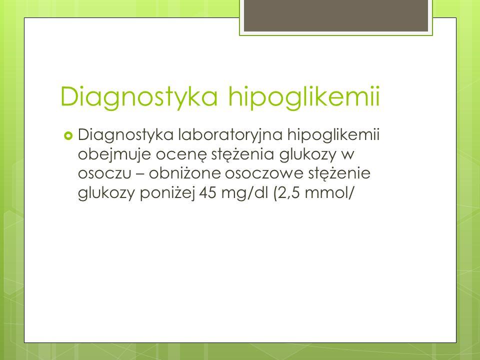 Diagnostyka hipoglikemii Diagnostyka laboratoryjna hipoglikemii obejmuje ocenę stężenia glukozy w osoczu – obniżone osoczowe stężenie glukozy poniżej