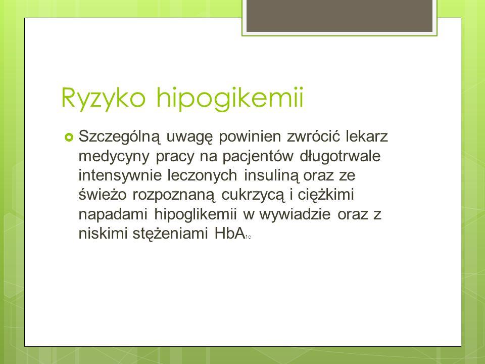 Ryzyko hipogikemii Szczególną uwagę powinien zwrócić lekarz medycyny pracy na pacjentów długotrwale intensywnie leczonych insuliną oraz ze świeżo rozp