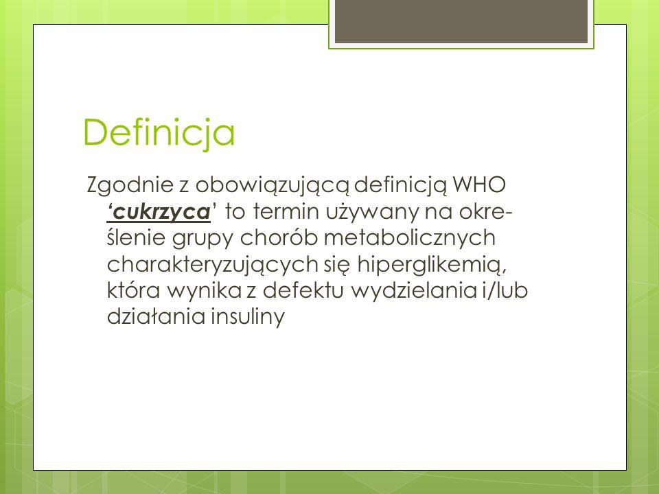 Definicja Zgodnie z obowiązującą definicją WHO cukrzyca to termin używany na okre- ślenie grupy chorób metabolicznych charakteryzujących się hiperglik
