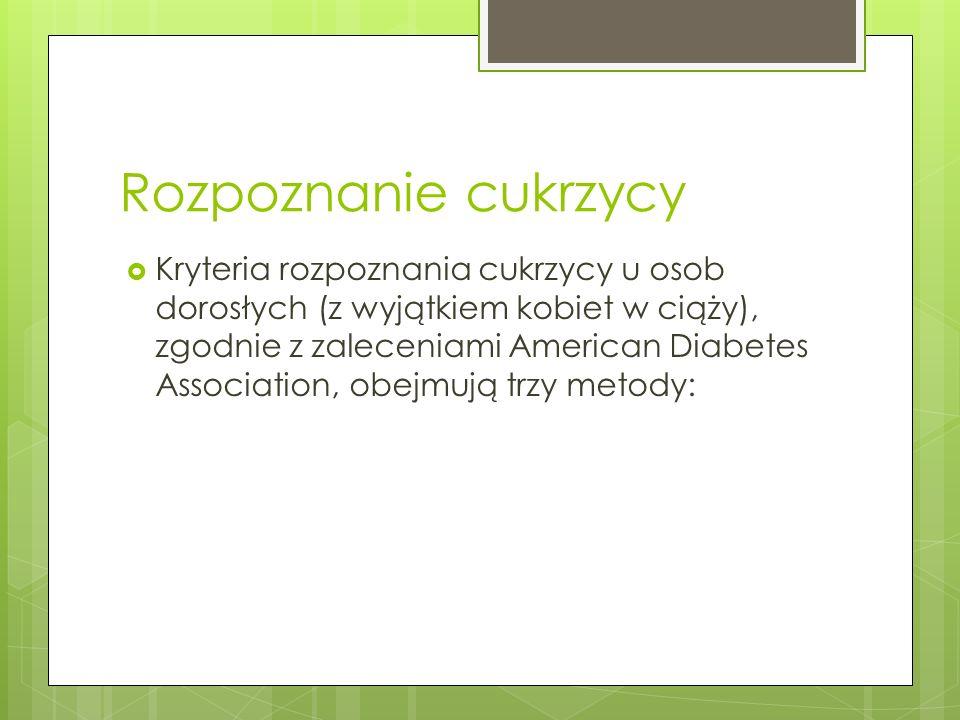 Rozpoznanie cukrzycy -przypadkowe oznaczenie stężenia glukozy w osoczu krwi żylnej, przekraczające 200 mg/dl (11,1 mmol/l) oraz obecność klasycznych objawów cukrzycy, takich jak wielomocz, pragnienie i niewyjaśniona utrata masy ciała -stwierdzenie stężenia glukozy w osoczu krwi żylnej na czczo (ponad 8 godzin od ostatniego posiłku)przekraczające 126 mg/dl (7 mmol/l) -stwierdzenie stężenia glukozy w osoczu krwi żylnej w drugiej godzinie doustnego testu tolerancji glukozy (OGTT) przekraczające 200 mg/dl