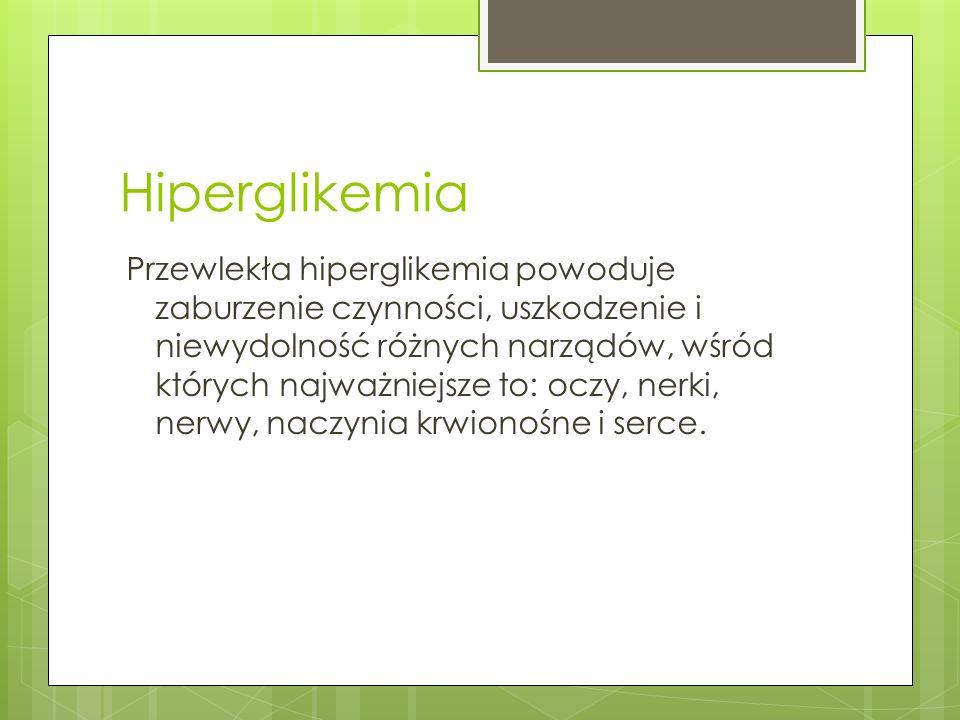 Hiperglikemia Przewlekła hiperglikemia powoduje zaburzenie czynności, uszkodzenie i niewydolność różnych narządów, wśród których najważniejsze to: ocz