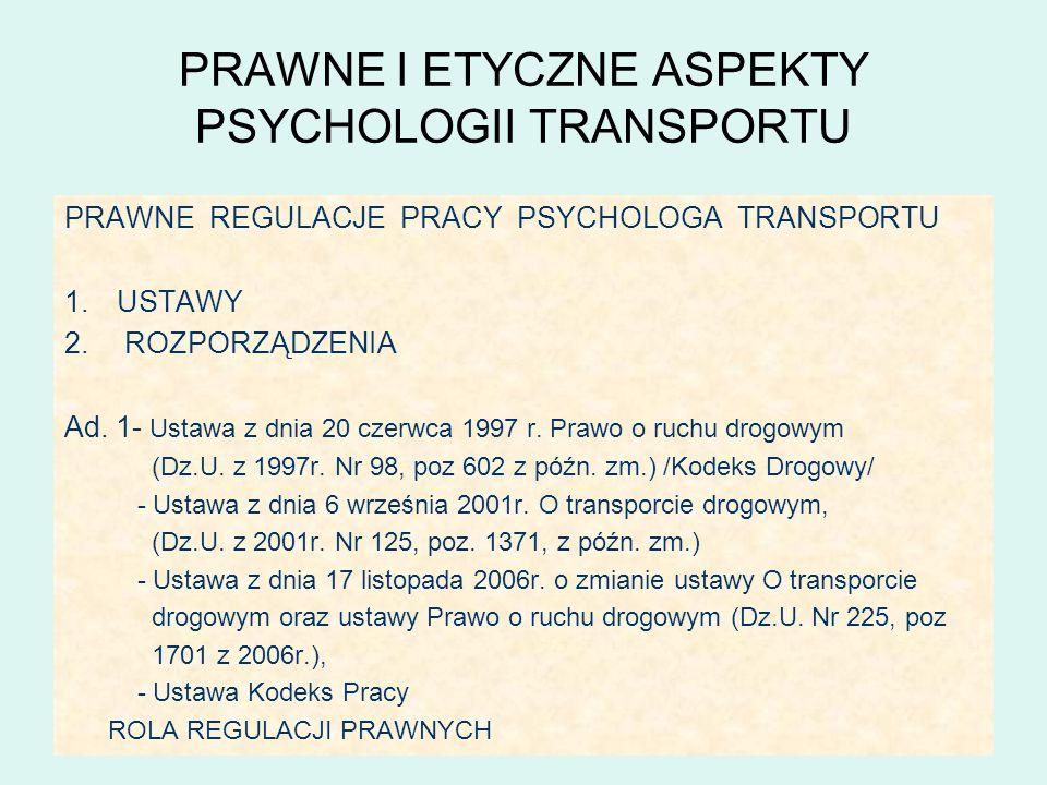 PRAWNE I ETYCZNE ASPEKTY PSYCHOLOGII TRANSPORTU PRAWNE REGULACJE PRACY PSYCHOLOGA TRANSPORTU 1.USTAWY 2. ROZPORZĄDZENIA Ad. 1- Ustawa z dnia 20 czerwc