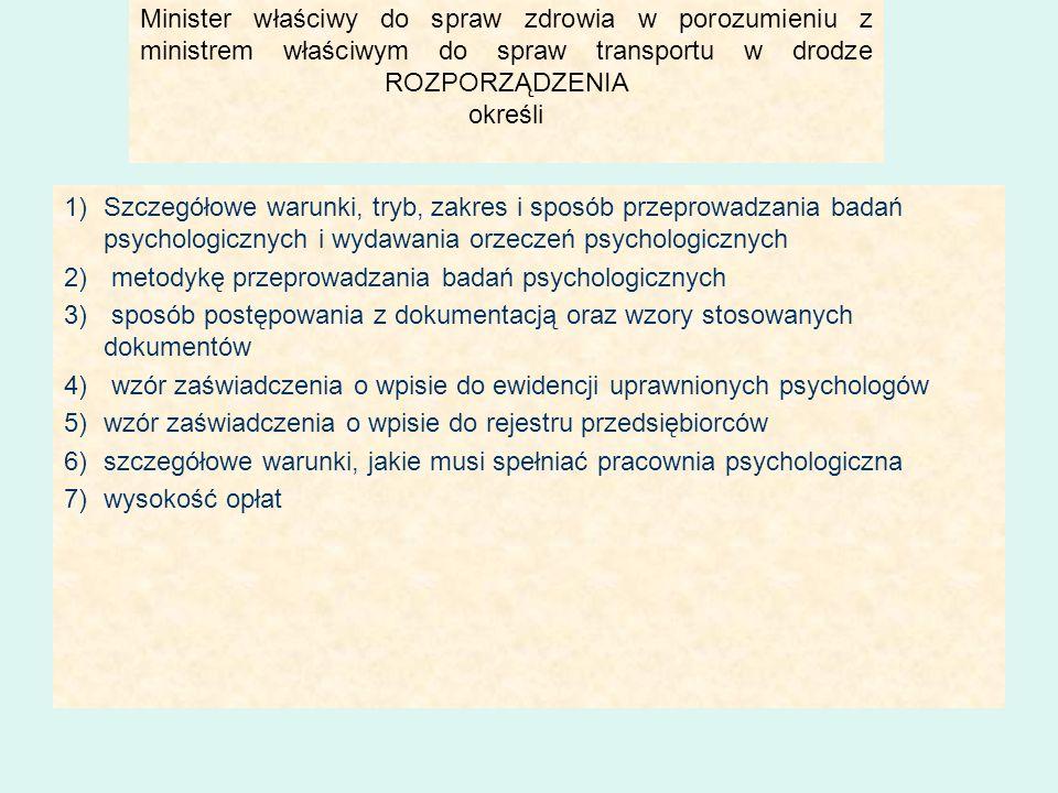 Minister właściwy do spraw zdrowia w porozumieniu z ministrem właściwym do spraw transportu w drodze ROZPORZĄDZENIA określi 1)Szczegółowe warunki, tryb, zakres i sposób przeprowadzania badań psychologicznych i wydawania orzeczeń psychologicznych 2) metodykę przeprowadzania badań psychologicznych 3) sposób postępowania z dokumentacją oraz wzory stosowanych dokumentów 4) wzór zaświadczenia o wpisie do ewidencji uprawnionych psychologów 5)wzór zaświadczenia o wpisie do rejestru przedsiębiorców 6)szczegółowe warunki, jakie musi spełniać pracownia psychologiczna 7)wysokość opłat