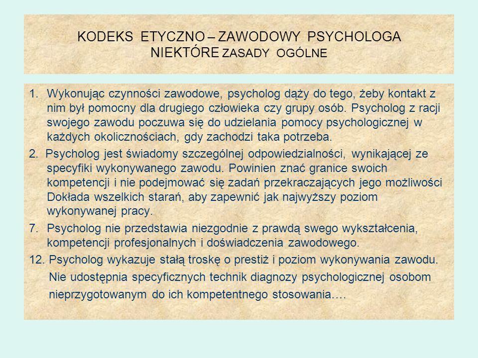 KODEKS ETYCZNO – ZAWODOWY PSYCHOLOGA NIEKTÓRE ZASADY OGÓLNE 1.Wykonując czynności zawodowe, psycholog dąży do tego, żeby kontakt z nim był pomocny dla drugiego człowieka czy grupy osób.