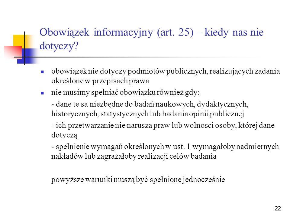 22 Obowiązek informacyjny (art. 25) – kiedy nas nie dotyczy? obowiązek nie dotyczy podmiotów publicznych, realizujących zadania określone w przepisach