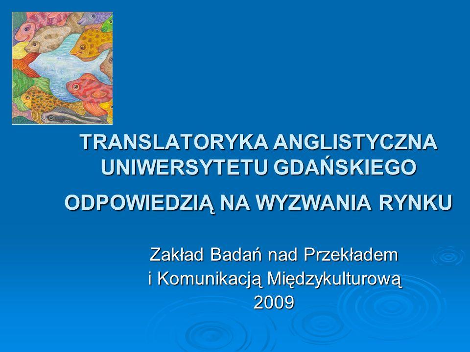TRANSLATORYKA ANGLISTYCZNA UNIWERSYTETU GDAŃSKIEGO ODPOWIEDZIĄ NA WYZWANIA RYNKU Zakład Badań nad Przekładem i Komunikacją Międzykulturową 2009