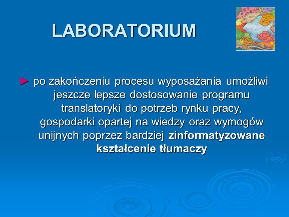 LABORATORIUM po zakończeniu procesu wyposażania umożliwi jeszcze lepsze dostosowanie programu translatoryki do potrzeb rynku pracy, gospodarki opartej na wiedzy oraz wymogów unijnych poprzez bardziej zinformatyzowane kształcenie tłumaczy po zakończeniu procesu wyposażania umożliwi jeszcze lepsze dostosowanie programu translatoryki do potrzeb rynku pracy, gospodarki opartej na wiedzy oraz wymogów unijnych poprzez bardziej zinformatyzowane kształcenie tłumaczy