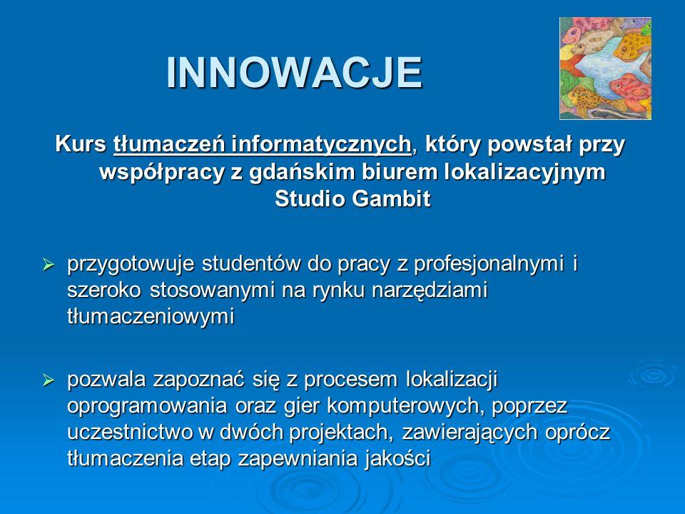INNOWACJE Kurs tłumaczeń informatycznych, który powstał przy współpracy z gdańskim biurem lokalizacyjnym Studio Gambit przygotowuje studentów do pracy z profesjonalnymi i szeroko stosowanymi na rynku narzędziami tłumaczeniowymi przygotowuje studentów do pracy z profesjonalnymi i szeroko stosowanymi na rynku narzędziami tłumaczeniowymi pozwala zapoznać się z procesem lokalizacji oprogramowania oraz gier komputerowych, poprzez uczestnictwo w dwóch projektach, zawierających oprócz tłumaczenia etap zapewniania jakości pozwala zapoznać się z procesem lokalizacji oprogramowania oraz gier komputerowych, poprzez uczestnictwo w dwóch projektach, zawierających oprócz tłumaczenia etap zapewniania jakości