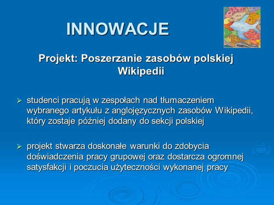 INNOWACJE Projekt: Poszerzanie zasobów polskiej Wikipedii studenci pracują w zespołach nad tłumaczeniem wybranego artykułu z anglojęzycznych zasobów Wikipedii, który zostaje później dodany do sekcji polskiej studenci pracują w zespołach nad tłumaczeniem wybranego artykułu z anglojęzycznych zasobów Wikipedii, który zostaje później dodany do sekcji polskiej projekt stwarza doskonałe warunki do zdobycia doświadczenia pracy grupowej oraz dostarcza ogromnej satysfakcji i poczucia użyteczności wykonanej pracy projekt stwarza doskonałe warunki do zdobycia doświadczenia pracy grupowej oraz dostarcza ogromnej satysfakcji i poczucia użyteczności wykonanej pracy