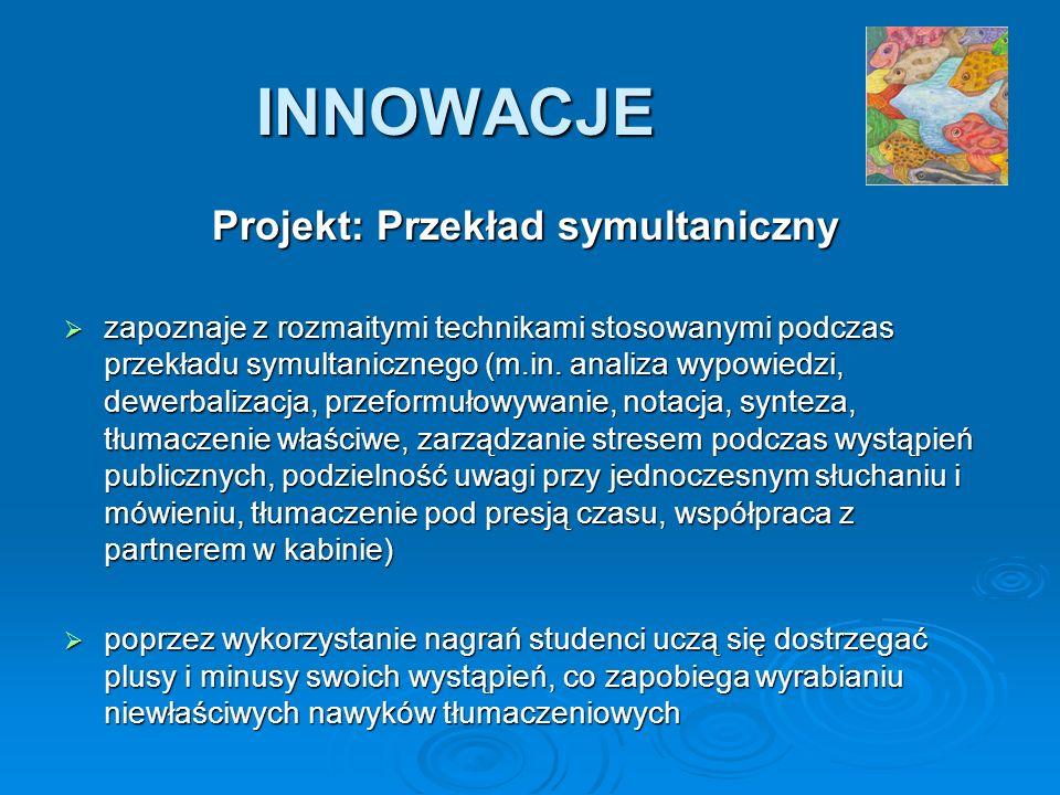 INNOWACJE Projekt: Przekład symultaniczny zapoznaje z rozmaitymi technikami stosowanymi podczas przekładu symultanicznego (m.in. analiza wypowiedzi, d