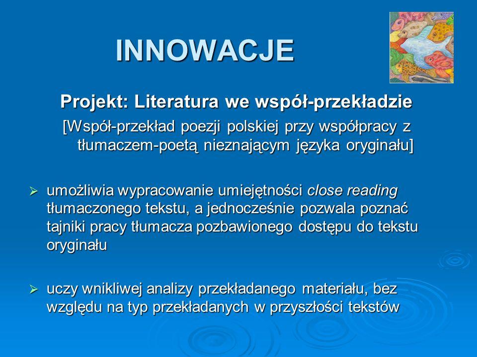 INNOWACJE Projekt: Literatura we współ-przekładzie [Współ-przekład poezji polskiej przy współpracy z tłumaczem-poetą nieznającym języka oryginału] umożliwia wypracowanie umiejętności close reading tłumaczonego tekstu, a jednocześnie pozwala poznać tajniki pracy tłumacza pozbawionego dostępu do tekstu oryginału umożliwia wypracowanie umiejętności close reading tłumaczonego tekstu, a jednocześnie pozwala poznać tajniki pracy tłumacza pozbawionego dostępu do tekstu oryginału uczy wnikliwej analizy przekładanego materiału, bez względu na typ przekładanych w przyszłości tekstów uczy wnikliwej analizy przekładanego materiału, bez względu na typ przekładanych w przyszłości tekstów
