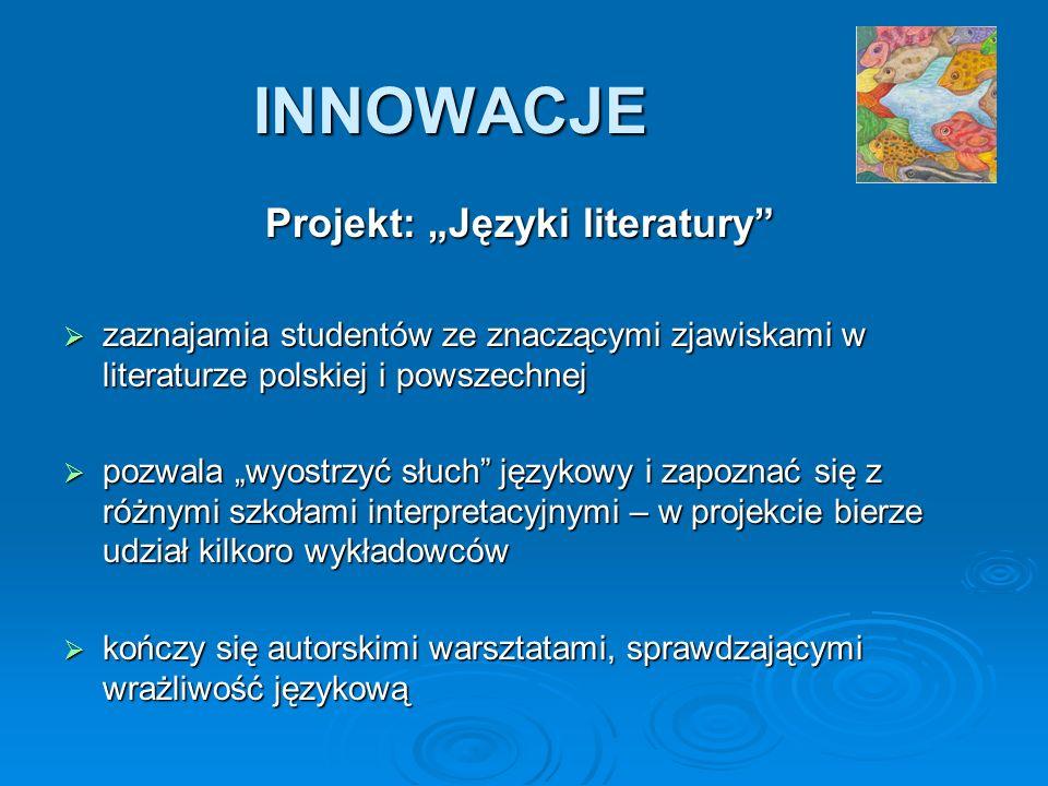 INNOWACJE Projekt: Języki literatury zaznajamia studentów ze znaczącymi zjawiskami w literaturze polskiej i powszechnej zaznajamia studentów ze znaczącymi zjawiskami w literaturze polskiej i powszechnej pozwala wyostrzyć słuch językowy i zapoznać się z różnymi szkołami interpretacyjnymi – w projekcie bierze udział kilkoro wykładowców pozwala wyostrzyć słuch językowy i zapoznać się z różnymi szkołami interpretacyjnymi – w projekcie bierze udział kilkoro wykładowców kończy się autorskimi warsztatami, sprawdzającymi wrażliwość językową kończy się autorskimi warsztatami, sprawdzającymi wrażliwość językową