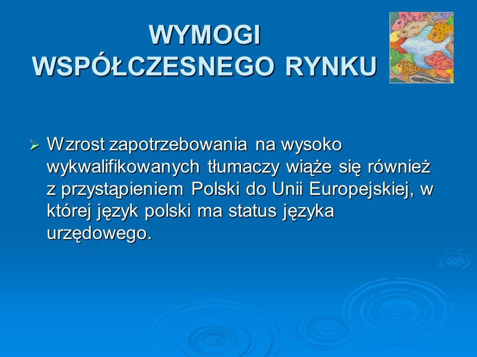 WYMOGI WSPÓŁCZESNEGO RYNKU Wzrost zapotrzebowania na wysoko wykwalifikowanych tłumaczy wiąże się również z przystąpieniem Polski do Unii Europejskiej, w której język polski ma status języka urzędowego.