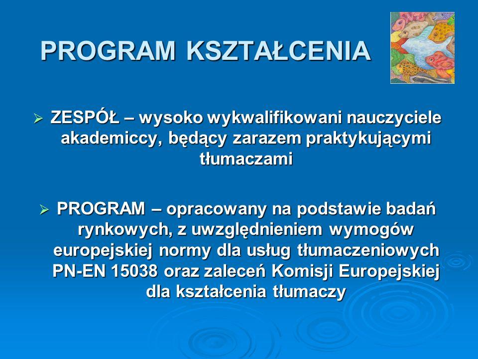 PROGRAM KSZTAŁCENIA ZESPÓŁ – wysoko wykwalifikowani nauczyciele akademiccy, będący zarazem praktykującymi tłumaczami ZESPÓŁ – wysoko wykwalifikowani nauczyciele akademiccy, będący zarazem praktykującymi tłumaczami PROGRAM – opracowany na podstawie badań rynkowych, z uwzględnieniem wymogów europejskiej normy dla usług tłumaczeniowych PN-EN 15038 oraz zaleceń Komisji Europejskiej dla kształcenia tłumaczy PROGRAM – opracowany na podstawie badań rynkowych, z uwzględnieniem wymogów europejskiej normy dla usług tłumaczeniowych PN-EN 15038 oraz zaleceń Komisji Europejskiej dla kształcenia tłumaczy