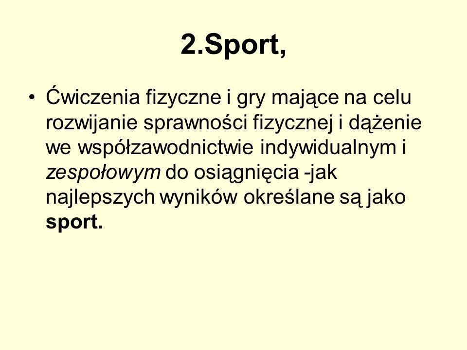 2.Sport, Ćwiczenia fizyczne i gry mające na celu rozwijanie sprawności fizycznej i dążenie we współzawodnictwie indywidualnym i zespołowym do osiągnię