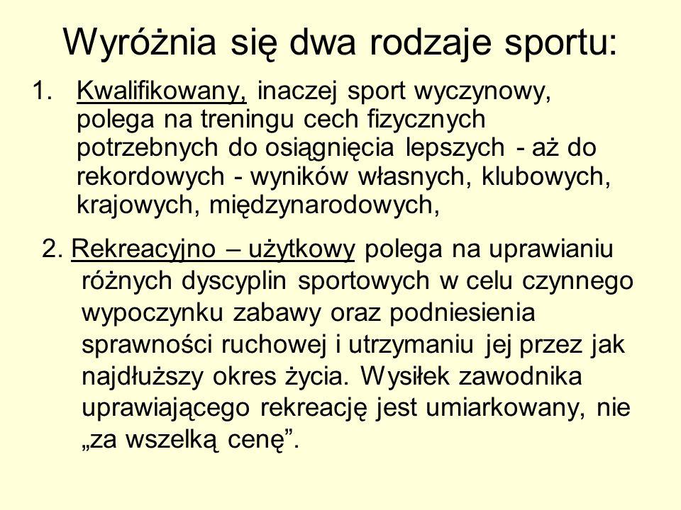 Wyróżnia się dwa rodzaje sportu: 1.Kwalifikowany, inaczej sport wyczynowy, polega na treningu cech fizycznych potrzebnych do osiągnięcia lepszych - aż
