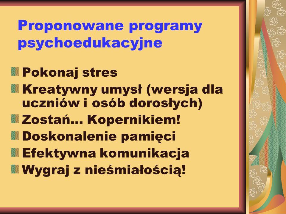 Proponowane programy psychoedukacyjne Pokonaj stres Kreatywny umysł (wersja dla uczniów i osób dorosłych) Zostań… Kopernikiem! Doskonalenie pamięci Ef