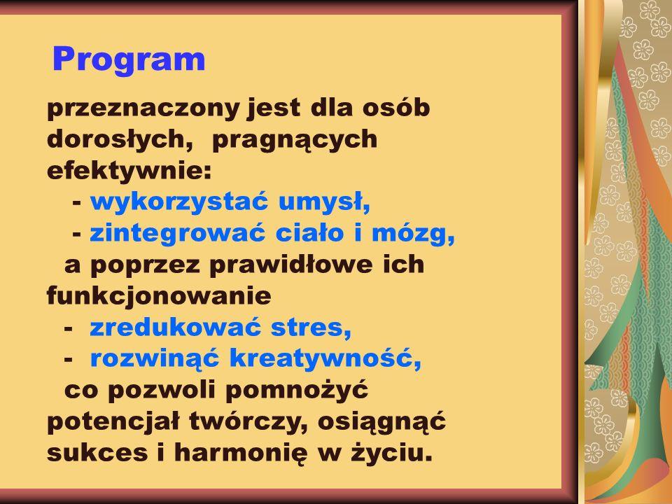 Program przeznaczony jest dla osób dorosłych, pragnących efektywnie: - wykorzystać umysł, - zintegrować ciało i mózg, a poprzez prawidłowe ich funkcjo