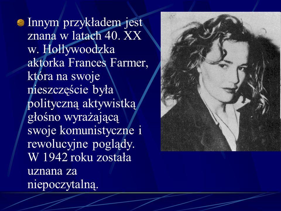 Innym przykładem jest znana w latach 40. XX w. Hollywoodzka aktorka Frances Farmer, która na swoje nieszczęście była polityczną aktywistką głośno wyra