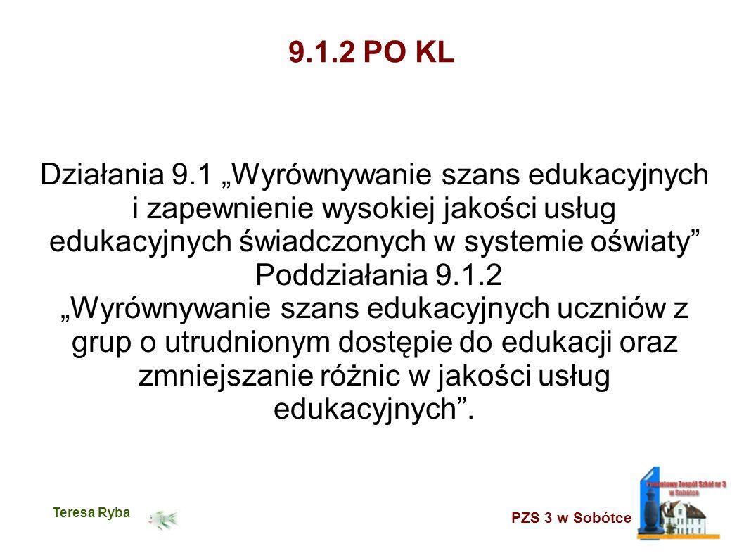 PZS 3 w Sobótce Teresa Ryba 9.1.2 PO KL Działania 9.1 Wyrównywanie szans edukacyjnych i zapewnienie wysokiej jakości usług edukacyjnych świadczonych w systemie oświaty Poddziałania 9.1.2 Wyrównywanie szans edukacyjnych uczniów z grup o utrudnionym dostępie do edukacji oraz zmniejszanie różnic w jakości usług edukacyjnych.