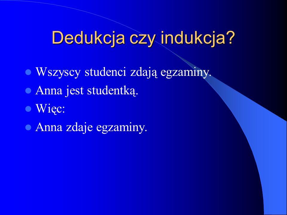 Dedukcja czy indukcja? Wszyscy studenci zdają egzaminy. Anna jest studentką. Więc: Anna zdaje egzaminy.