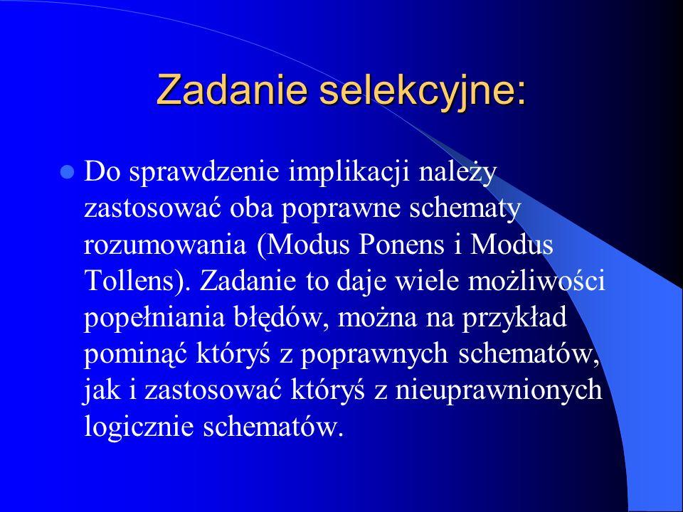 Zadanie selekcyjne: Do sprawdzenie implikacji należy zastosować oba poprawne schematy rozumowania (Modus Ponens i Modus Tollens). Zadanie to daje wiel