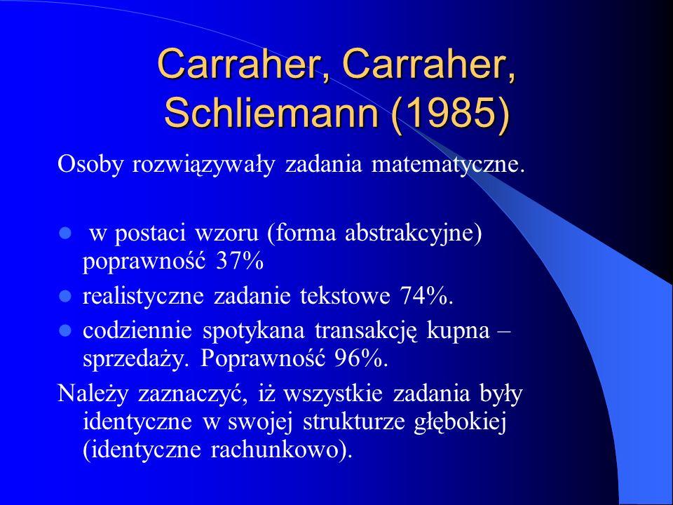 Carraher, Carraher, Schliemann (1985) Osoby rozwiązywały zadania matematyczne. w postaci wzoru (forma abstrakcyjne) poprawność 37% realistyczne zadani