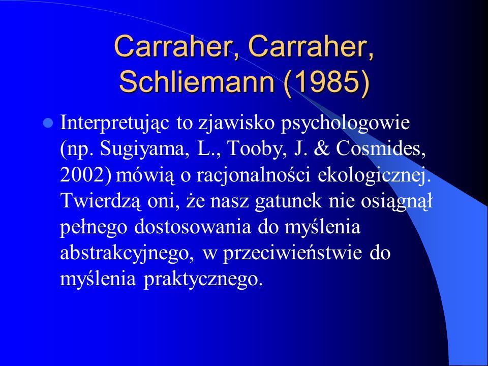 Carraher, Carraher, Schliemann (1985) Interpretując to zjawisko psychologowie (np. Sugiyama, L., Tooby, J. & Cosmides, 2002) mówią o racjonalności eko
