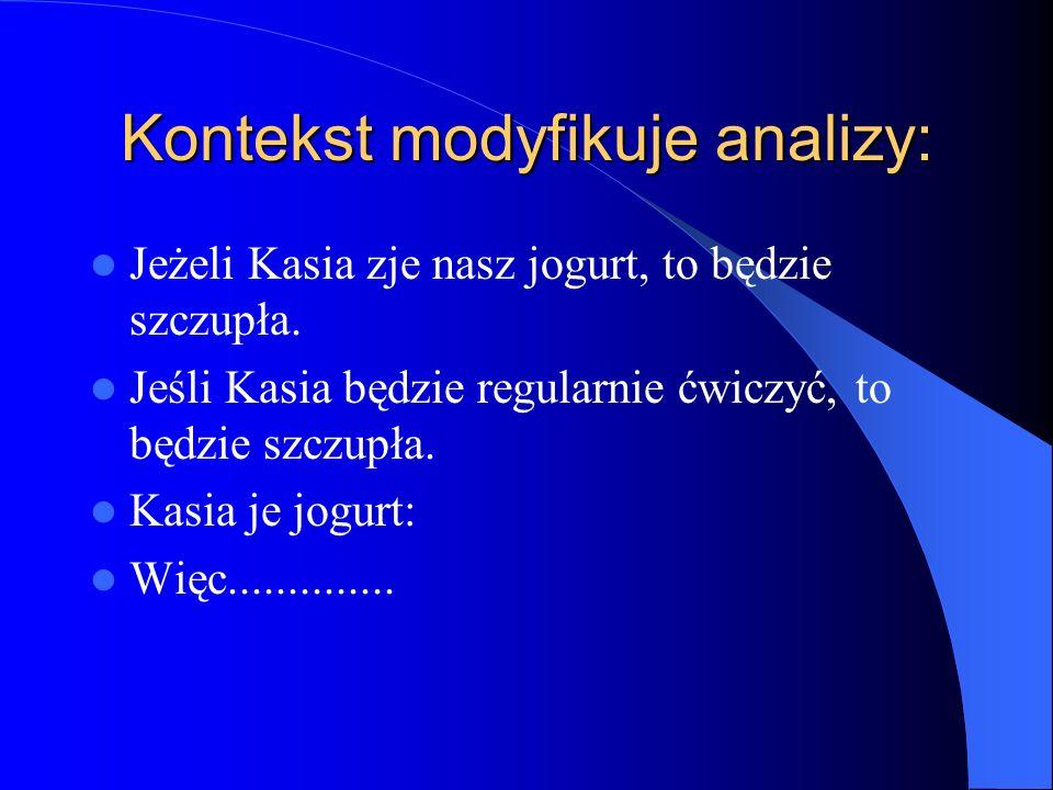 Kontekst modyfikuje analizy: Jeżeli Kasia zje nasz jogurt, to będzie szczupła. Jeśli Kasia będzie regularnie ćwiczyć, to będzie szczupła. Kasia je jog