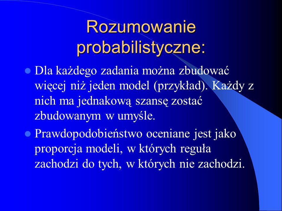 Rozumowanie probabilistyczne: Dla każdego zadania można zbudować więcej niż jeden model (przykład). Każdy z nich ma jednakową szansę zostać zbudowanym