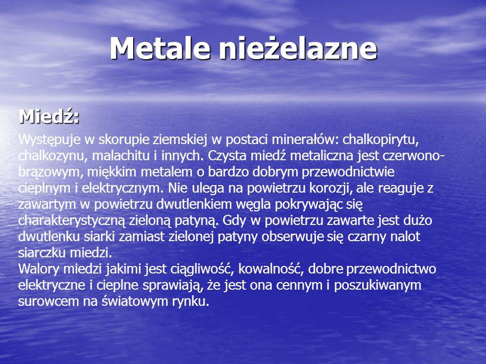 Metale nieżelazne Miedź: Występuje w skorupie ziemskiej w postaci minerałów: chalkopirytu, chalkozynu, malachitu i innych. Czysta miedź metaliczna jes