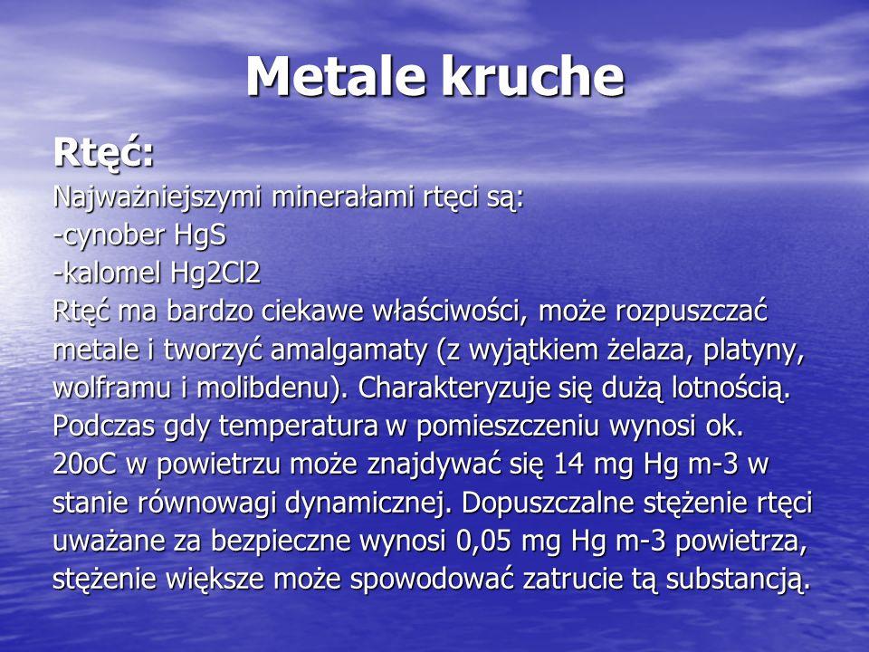 Metale kruche Rtęć: Najważniejszymi minerałami rtęci są: -cynober HgS -kalomel Hg2Cl2 Rtęć ma bardzo ciekawe właściwości, może rozpuszczać metale i tw