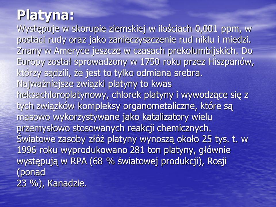 Platyna: Występuje w skorupie ziemskiej w ilościach 0,001 ppm, w postaci rudy oraz jako zanieczyszczenie rud niklu i miedzi. Znany w Ameryce jeszcze w