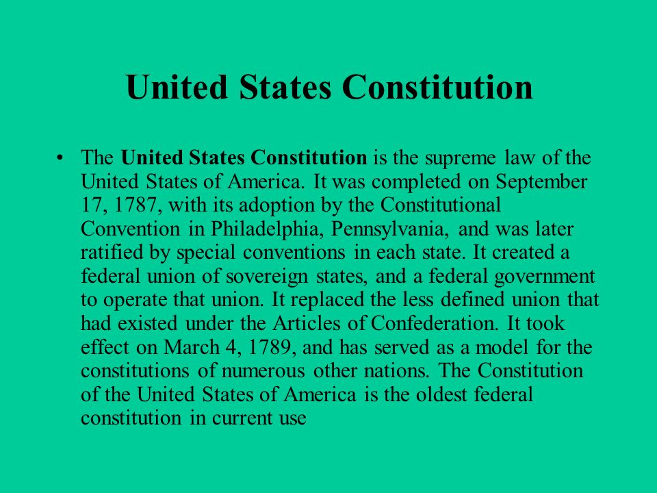 United States Constitution The United States Constitution is the supreme law of the United States of America. It was completed on September 17, 1787,