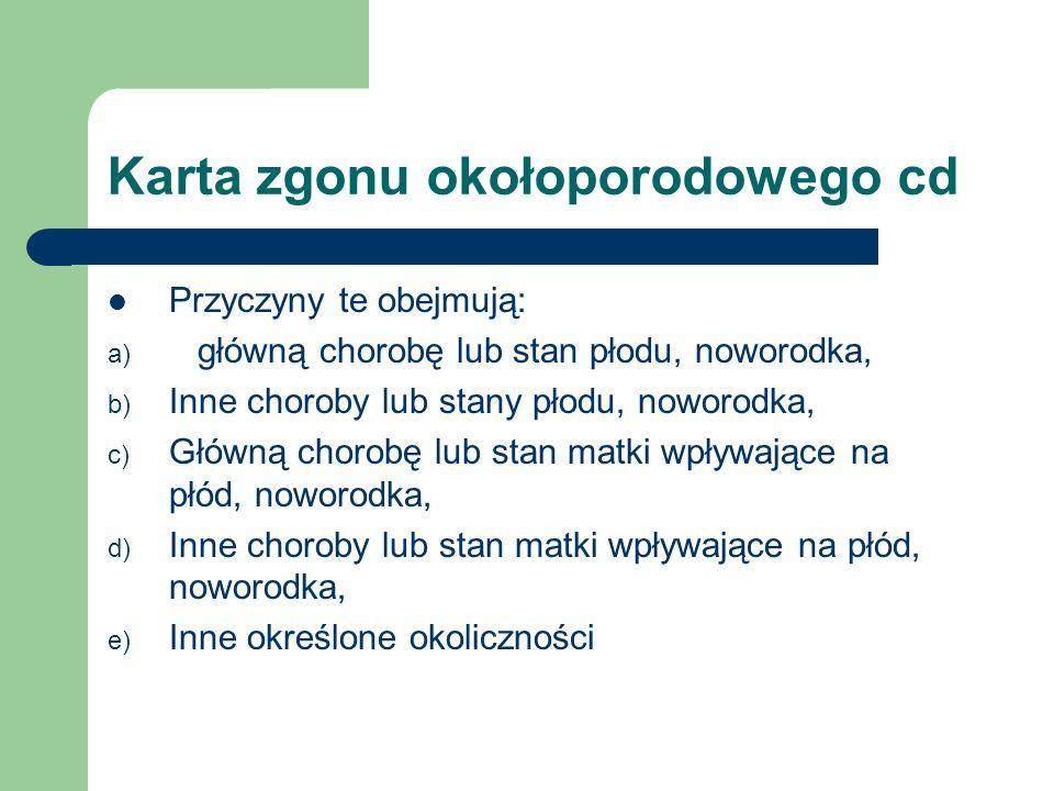 Karta zgonu okołoporodowego cd Przyczyny te obejmują: a) główną chorobę lub stan płodu, noworodka, b) Inne choroby lub stany płodu, noworodka, c) Głów