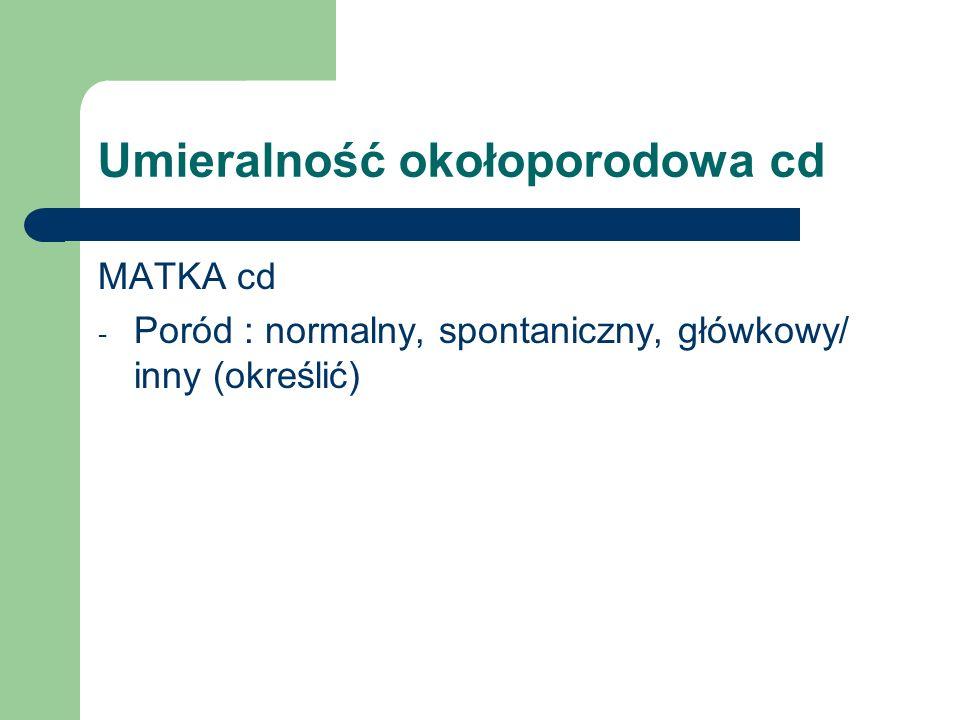 Umieralność okołoporodowa cd MATKA cd - Poród : normalny, spontaniczny, główkowy/ inny (określić)