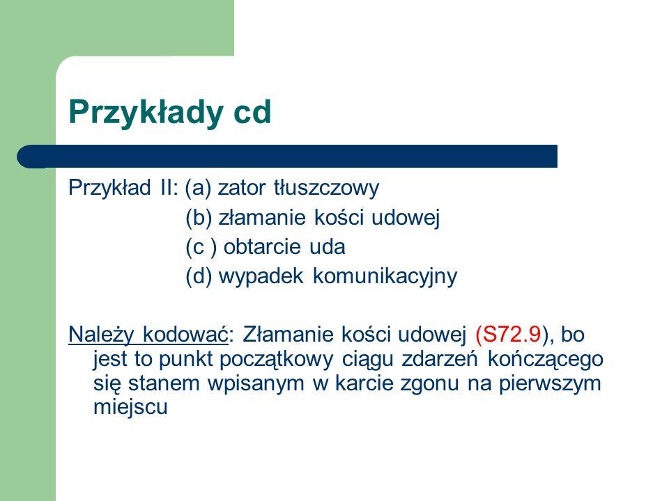 Przykłady cd Przykład II: (a) zator tłuszczowy (b) złamanie kości udowej (c ) obtarcie uda (d) wypadek komunikacyjny Należy kodować: Złamanie kości ud