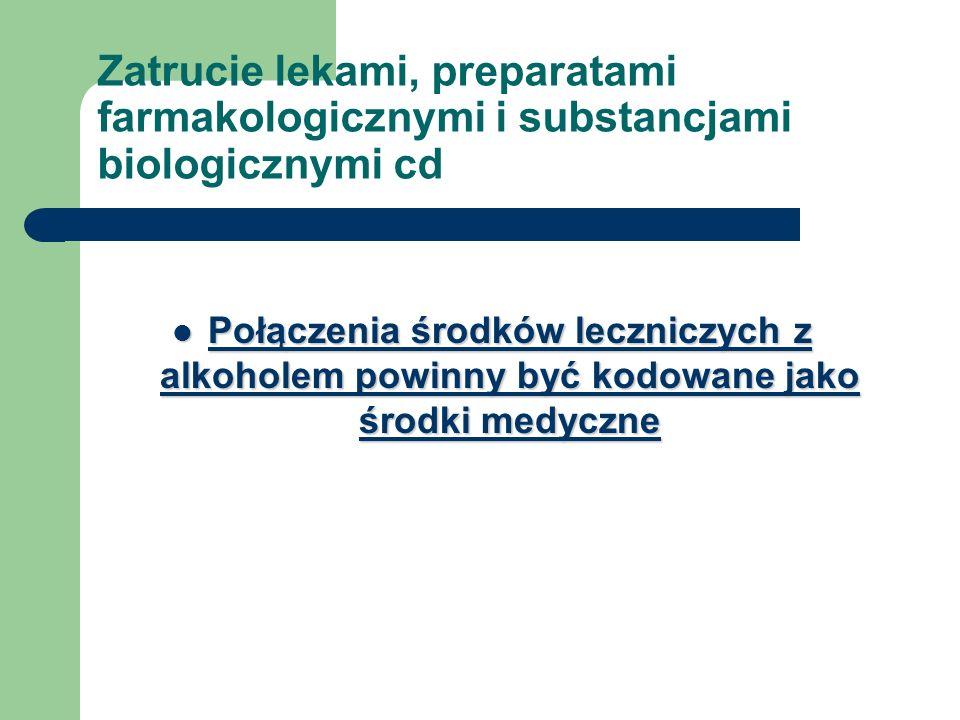 Zatrucie lekami, preparatami farmakologicznymi i substancjami biologicznymi cd Połączenia środków leczniczych z alkoholem powinny być kodowane jako śr