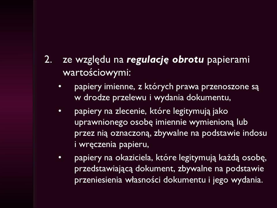 2.ze względu na regulację obrotu papierami wartościowymi: papiery imienne, z których prawa przenoszone są w drodze przelewu i wydania dokumentu, papie