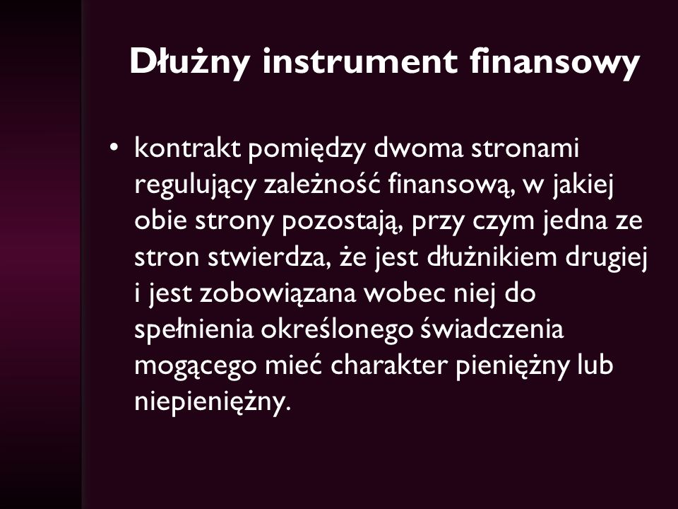 Dłużny instrument finansowy kontrakt pomiędzy dwoma stronami regulujący zależność finansową, w jakiej obie strony pozostają, przy czym jedna ze stron