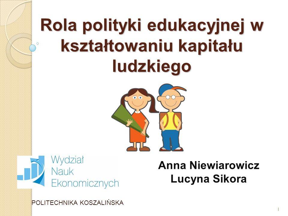 1 Rola polityki edukacyjnej w kształtowaniu kapitału ludzkiego POLITECHNIKA KOSZALIŃSKA 1 Anna Niewiarowicz Lucyna Sikora