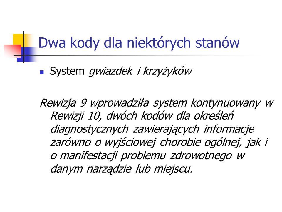 Dwa kody dla niektórych stanów System gwiazdek i krzyżyków Rewizja 9 wprowadziła system kontynuowany w Rewizji 10, dwóch kodów dla określeń diagnostycznych zawierających informacje zarówno o wyjściowej chorobie ogólnej, jak i o manifestacji problemu zdrowotnego w danym narządzie lub miejscu.