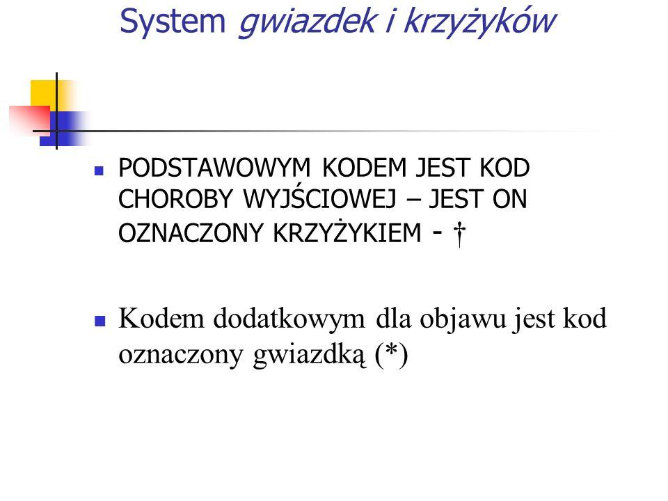 System gwiazdek i krzyżyków PODSTAWOWYM KODEM JEST KOD CHOROBY WYJŚCIOWEJ – JEST ON OZNACZONY KRZYŻYKIEM - Kodem dodatkowym dla objawu jest kod oznaczony gwiazdką (*)