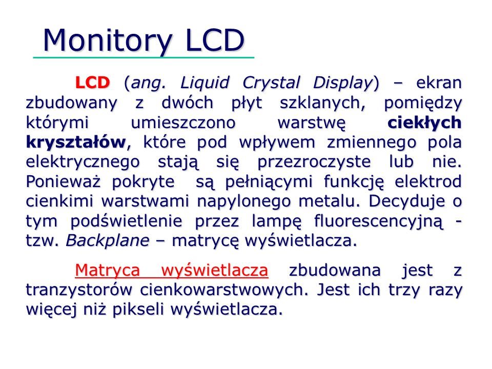 LCD (ang. Liquid Crystal Display) – ekran zbudowany z dwóch płyt szklanych, pomiędzy którymi umieszczono warstwę ciekłych kryształów, które pod wpływe